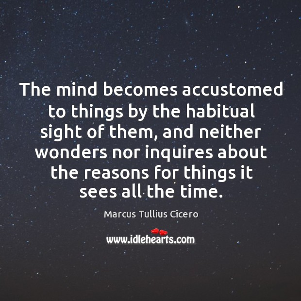 The mind becomes accustomed to things by the habitual sight of them, Image