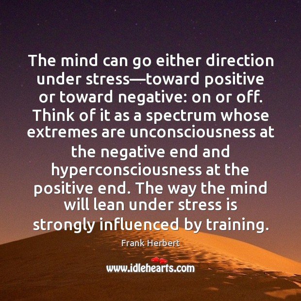 The mind can go either direction under stress—toward positive or toward Frank Herbert Picture Quote