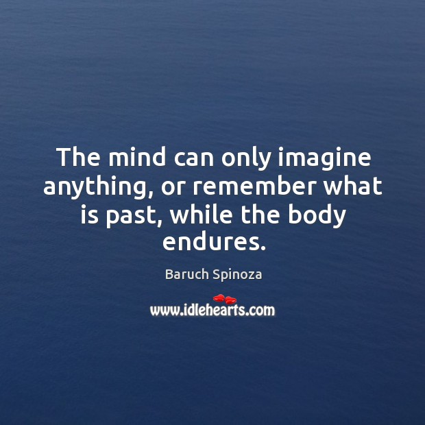 The mind can only imagine anything, or remember what is past, while the body endures. Image