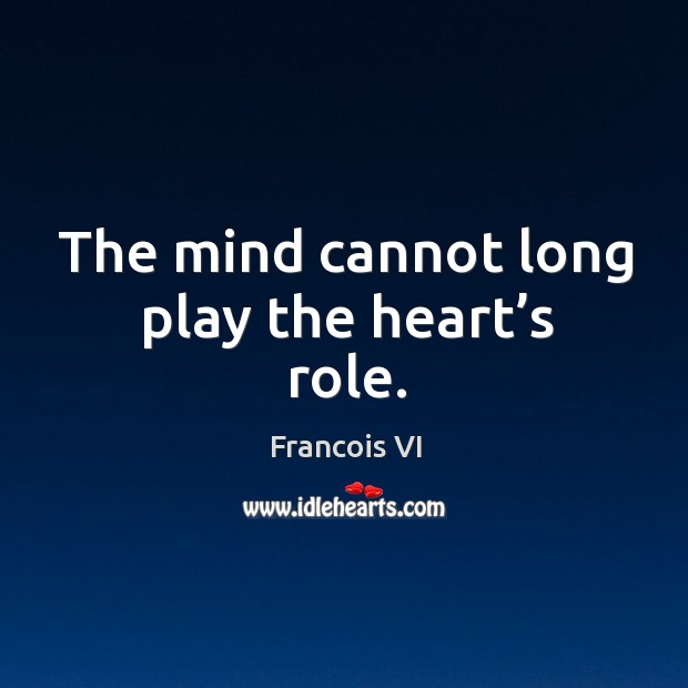 The mind cannot long play the heart's role. Image