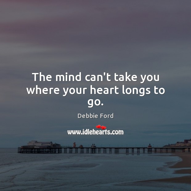 The mind can't take you where your heart longs to go. Image