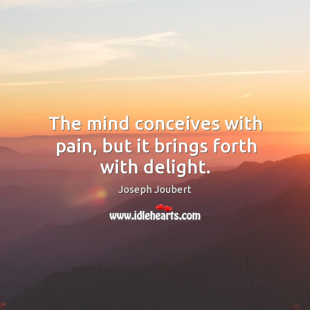 The mind conceives with pain, but it brings forth with delight. Image