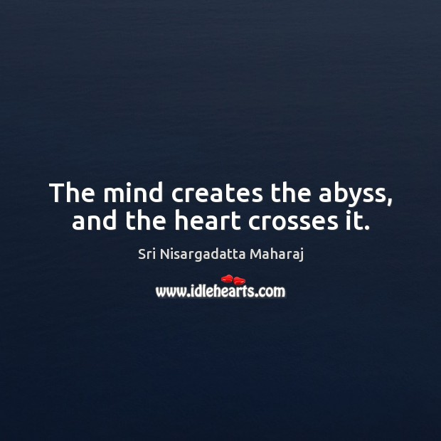 The mind creates the abyss, and the heart crosses it. Sri Nisargadatta Maharaj Picture Quote