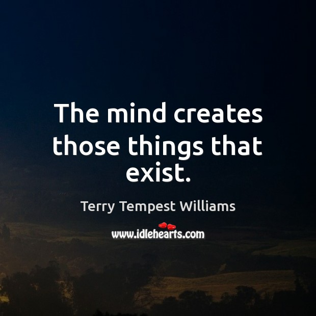 The mind creates those things that exist. Image