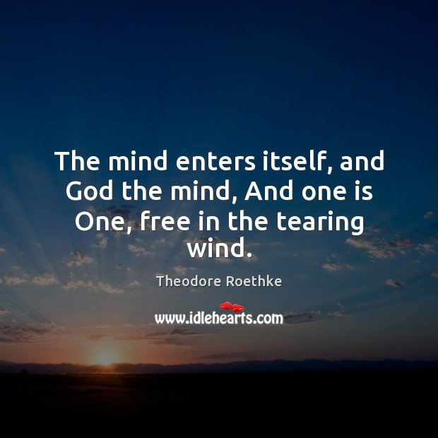 The mind enters itself, and God the mind, And one is One, free in the tearing wind. Image
