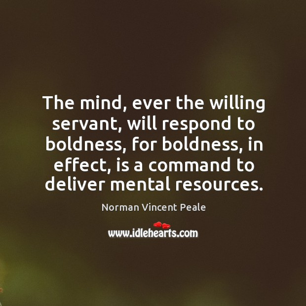 The mind, ever the willing servant, will respond to boldness Image
