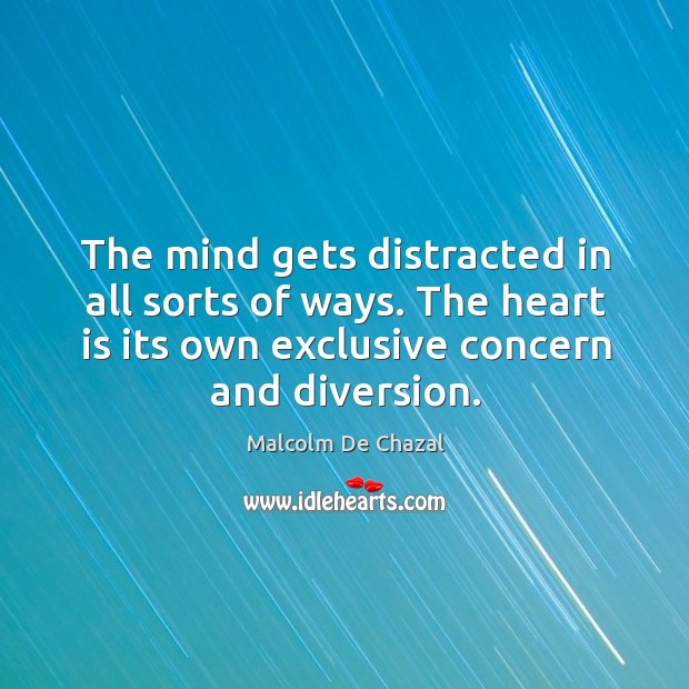 The mind gets distracted in all sorts of ways. The heart is its own exclusive concern and diversion. Image