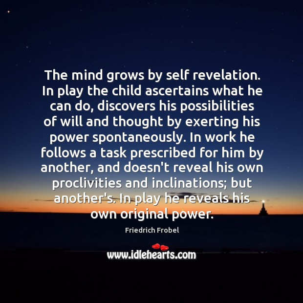 The mind grows by self revelation. In play the child ascertains what Image