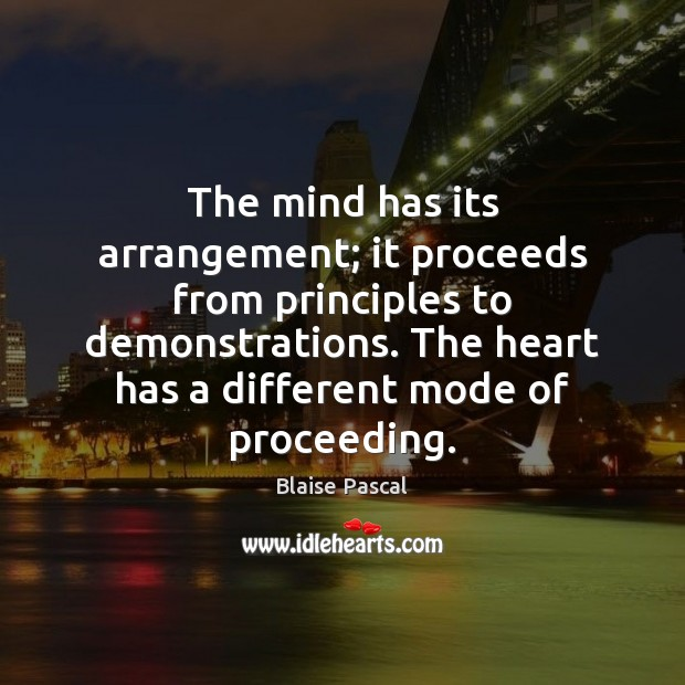 The mind has its arrangement; it proceeds from principles to demonstrations. The Blaise Pascal Picture Quote