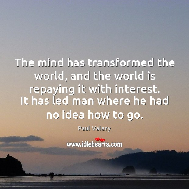 The mind has transformed the world, and the world is repaying it Paul Valery Picture Quote