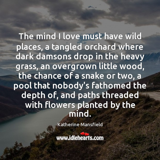 The mind I love must have wild places, a tangled orchard where Katherine Mansfield Picture Quote