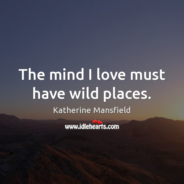 The mind I love must have wild places. Katherine Mansfield Picture Quote