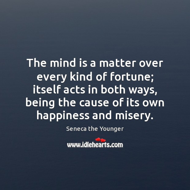 The mind is a matter over every kind of fortune; itself acts Image