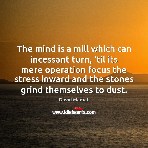 The mind is a mill which can incessant turn, 'til its mere Image