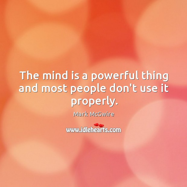The mind is a powerful thing and most people don't use it properly. Image