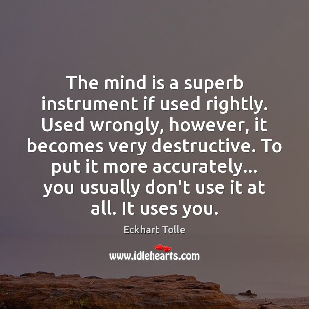 The mind is a superb instrument if used rightly. Used wrongly, however, Image