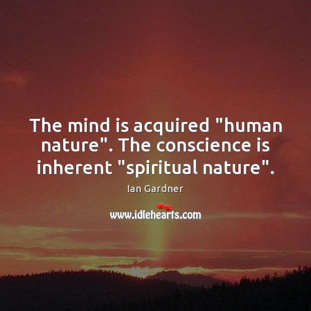 "Ian Gardner Picture Quote image saying: The mind is acquired ""human nature"". The conscience is inherent ""spiritual nature""."