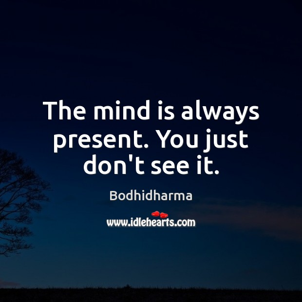 The mind is always present. You just don't see it. Bodhidharma Picture Quote
