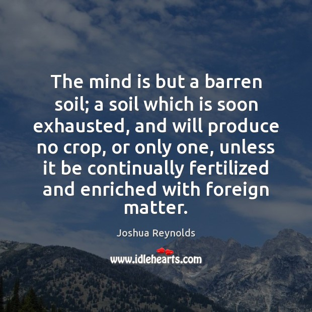 The mind is but a barren soil; a soil which is soon Joshua Reynolds Picture Quote