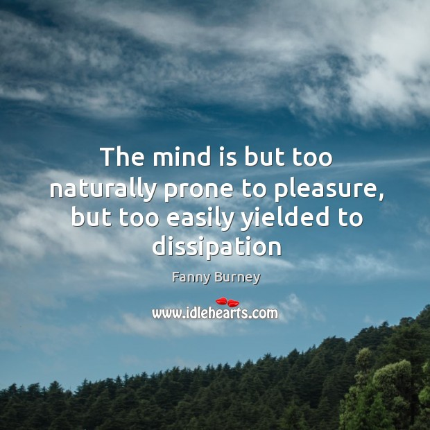 The mind is but too naturally prone to pleasure, but too easily yielded to dissipation Fanny Burney Picture Quote
