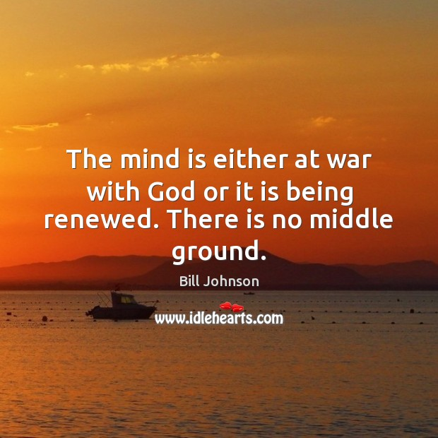 The mind is either at war with God or it is being renewed. There is no middle ground. Image