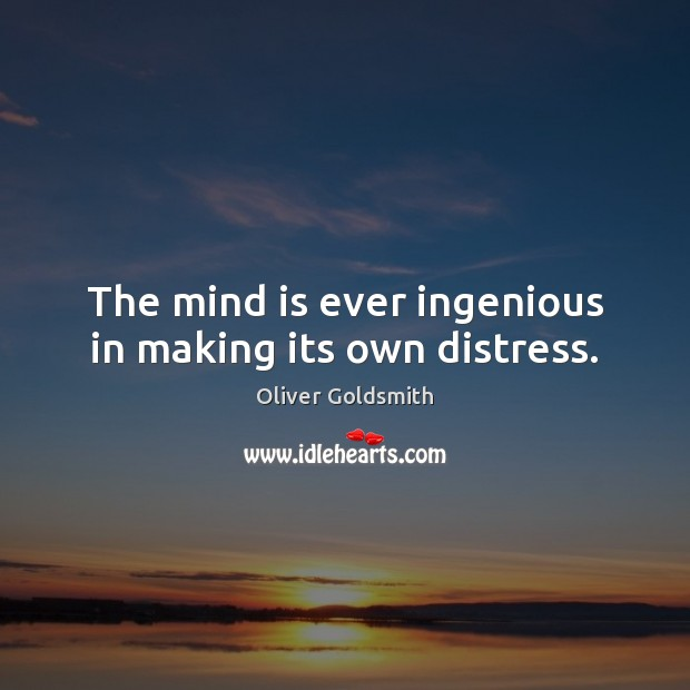 The mind is ever ingenious in making its own distress. Oliver Goldsmith Picture Quote