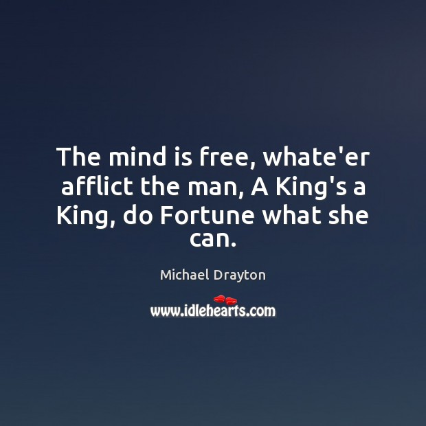 The mind is free, whate'er afflict the man, A King's a King, do Fortune what she can. Image