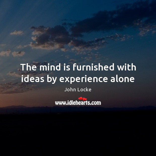 The mind is furnished with ideas by experience alone John Locke Picture Quote