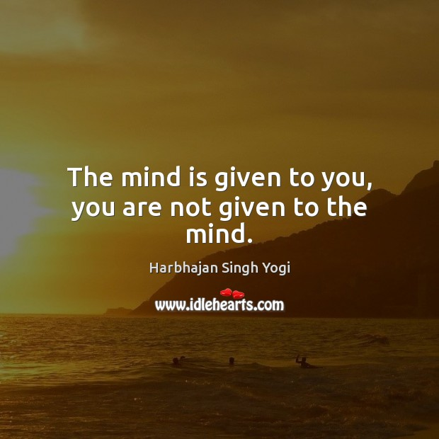 The mind is given to you, you are not given to the mind. Harbhajan Singh Yogi Picture Quote