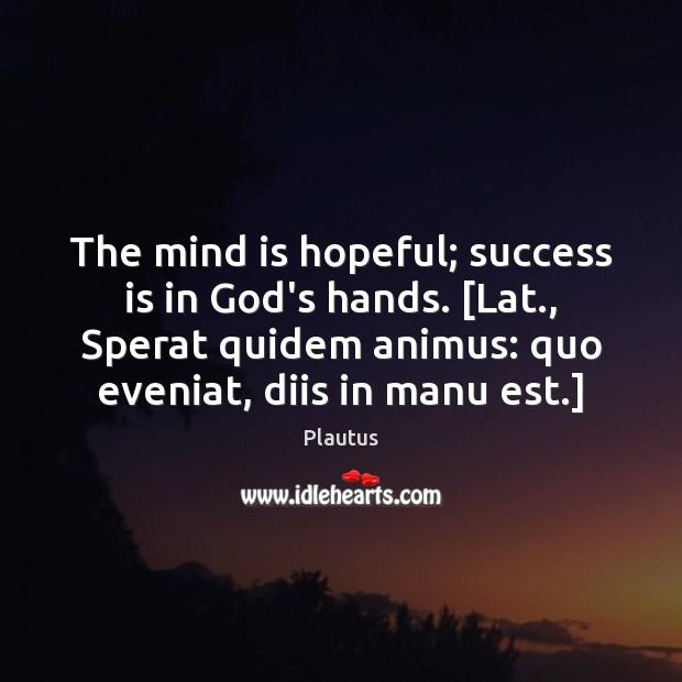 The mind is hopeful; success is in God's hands. [Lat., Sperat quidem Image