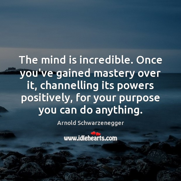 The mind is incredible. Once you've gained mastery over it, channelling its Arnold Schwarzenegger Picture Quote