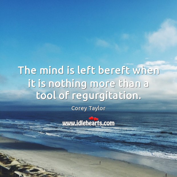 The mind is left bereft when it is nothing more than a tool of regurgitation. Corey Taylor Picture Quote