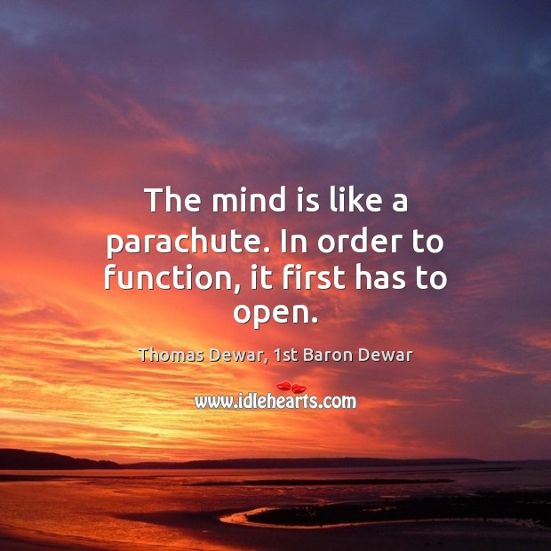 The mind is like a parachute. In order to function, it first has to open. Thomas Dewar, 1st Baron Dewar Picture Quote