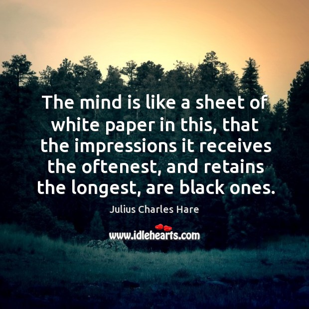 The mind is like a sheet of white paper in this, that the impressions it receives the oftenest Image