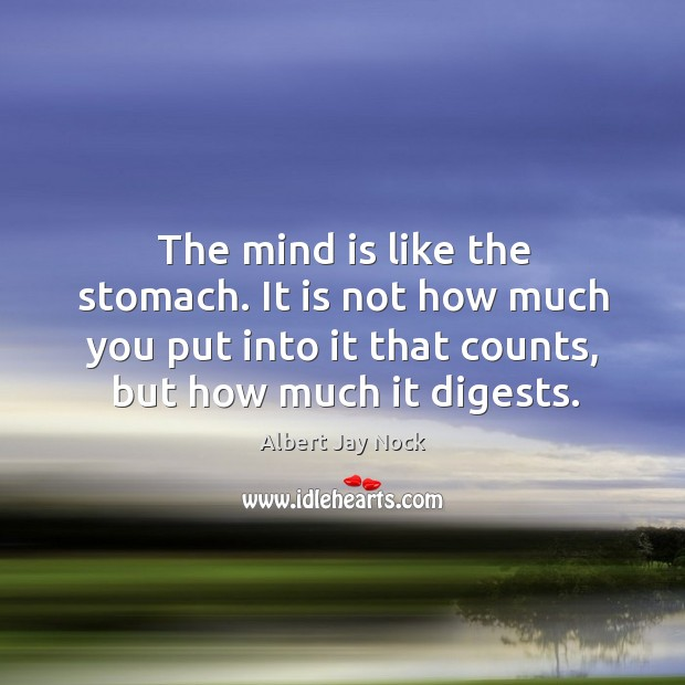 Image, The mind is like the stomach. It is not how much you put into it that counts, but how much it digests.
