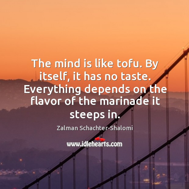 The mind is like tofu. By itself, it has no taste. Everything Image