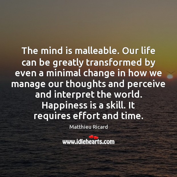 The mind is malleable. Our life can be greatly transformed by even Matthieu Ricard Picture Quote