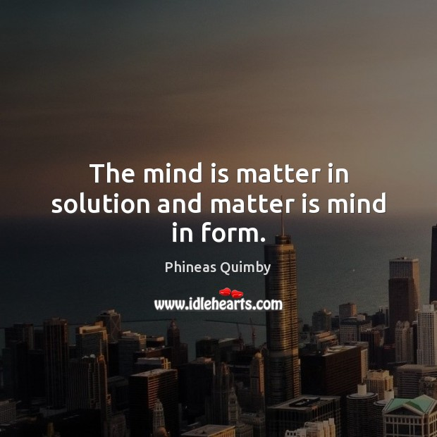 The mind is matter in solution and matter is mind in form. Image