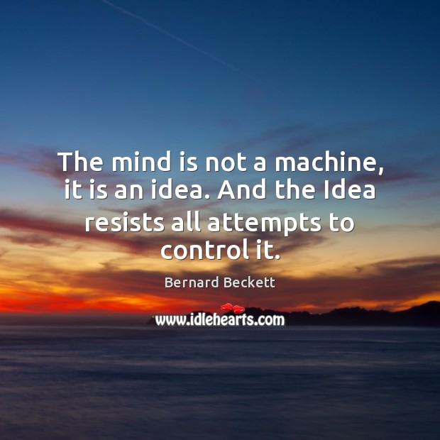 The mind is not a machine, it is an idea. And the Idea resists all attempts to control it. Bernard Beckett Picture Quote