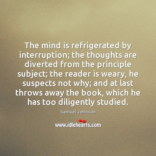 Image, The mind is refrigerated by interruption; the thoughts are diverted from the