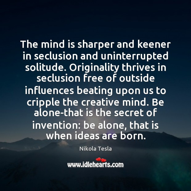 The mind is sharper and keener in seclusion and uninterrupted solitude. Originality Nikola Tesla Picture Quote