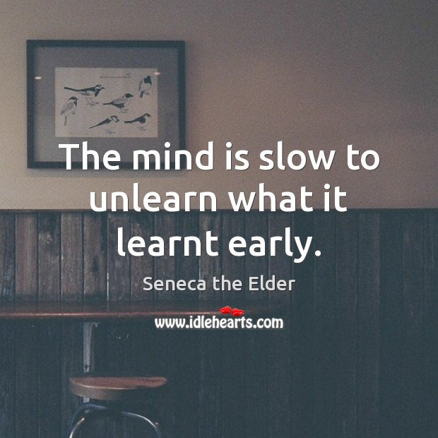 The mind is slow to unlearn what it learnt early. Seneca the Elder Picture Quote
