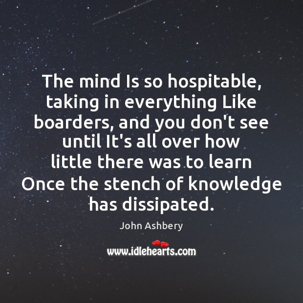 The mind Is so hospitable, taking in everything Like boarders, and you John Ashbery Picture Quote