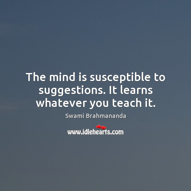 The mind is susceptible to suggestions. It learns whatever you teach it. Image