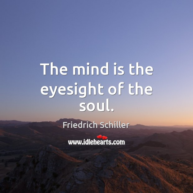 The mind is the eyesight of the soul. Friedrich Schiller Picture Quote