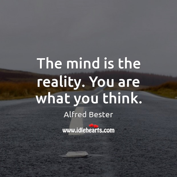 The mind is the reality. You are what you think. Alfred Bester Picture Quote