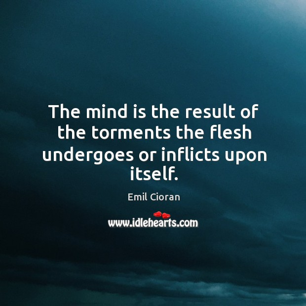 The mind is the result of the torments the flesh undergoes or inflicts upon itself. Emil Cioran Picture Quote