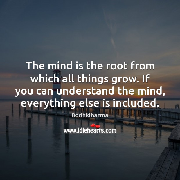 The mind is the root from which all things grow. If you Bodhidharma Picture Quote