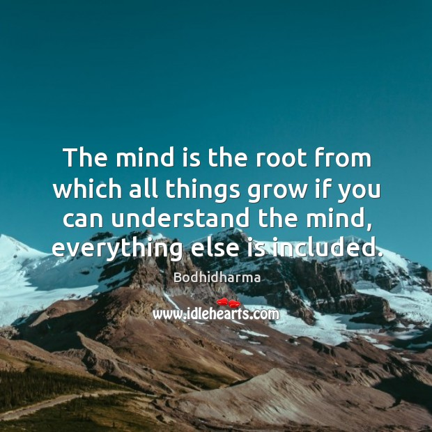 The mind is the root from which all things grow if you can understand the mind, everything else is included. Bodhidharma Picture Quote