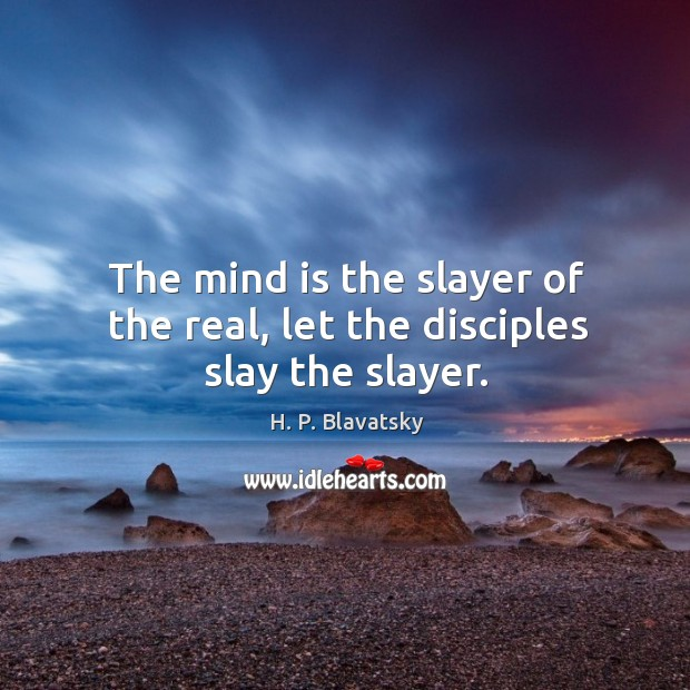 The mind is the slayer of the real, let the disciples slay the slayer. H. P. Blavatsky Picture Quote
